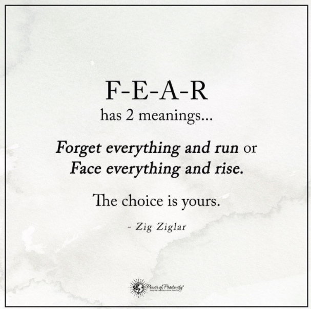 FEAR has two meanings: Forget Everything and Run, or Face Everything and Rise.